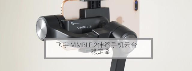 不仅是加长!同价位硬件最出色,飞宇VIMBLE2手机稳定器